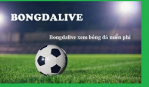 Bongdalives - Kênh phát sóng bóng đá trực tuyến hàng đầu